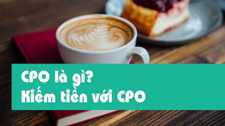 CPO là gì CPO là gì? kiếm tiền online với hình thức CPO có khó không?